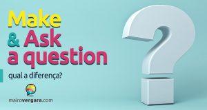 Make a question ou ask a question? Qual o correto?