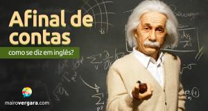 """Como Se Diz """"Afinal De Contas"""" Em Inglês?"""