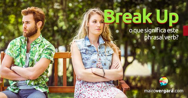 Break Up | O Que Significa Este Phrasal Verb?