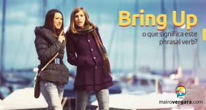 Bring Up | O Que Significa Este Phrasal Verb?