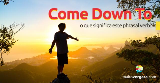 Come Down To | O Que Significa Este Phrasal Verb?