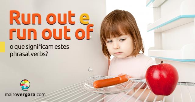 Run Out e Run Out Of | O Que Significam Estes Phrasal Verbs?