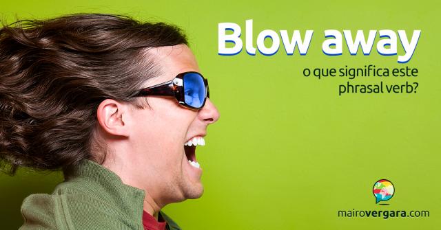 Blow Away   O Que Significa Este Phrasal Verb?