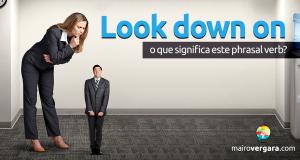 Look Down On | O Que Significa Este Phrasal Verb?