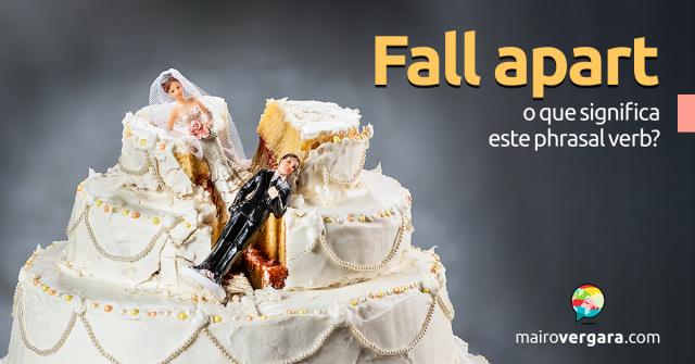 Fall Apart | O Que Significa Este Phrasal Verb?