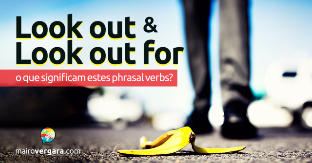 Look Out/Look Out For   O Que Significa Este Phrasal Verb?