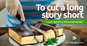 To Cut a Long Story Short | O Que Significa Esta Expressão?
