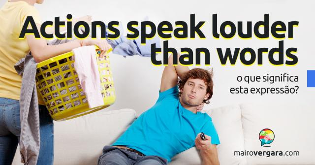 Actions Speak Louder Than Words | O que significa esta expressão?