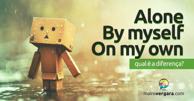 Alone, By Myself e On My Own   Qual a diferença?