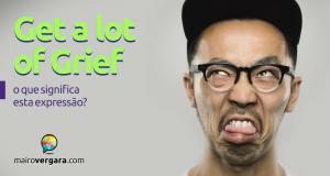 Get a Lot of Grief | O que significa esta expressão?
