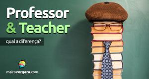 Qual a diferença entre Professor e Teacher?