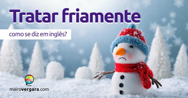 """Como se diz """"Tratar Friamente"""" em inglês?"""