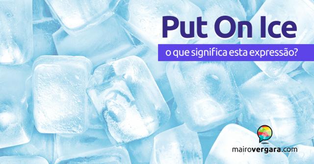 Put On Ice | O que significa esta expressão?