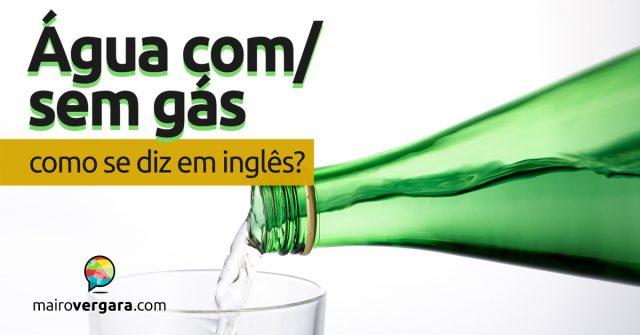 """Como se diz """"Água Com/Sem Gás"""" em inglês?"""
