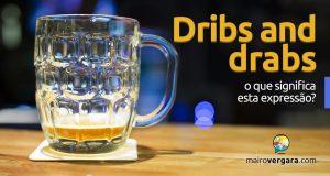 Dribs and Drabs | O que significa esta expressão?