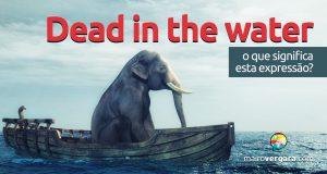 Dead in the Water | O que significa esta expressão?