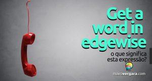 Get a Word in Edgewise | O que significa esta expressão?