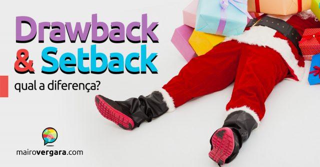 Qual a diferença entre Drawback e Setback?