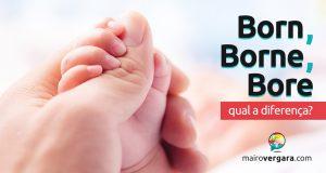 Qual a diferença entre Born, Borne e Bore?