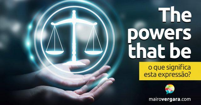 The Powers That Be, o que significa esta expressão?