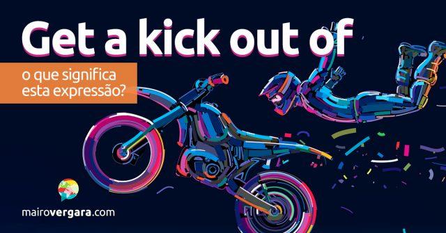 Get a Kick Out of | O que significa esta expressão?