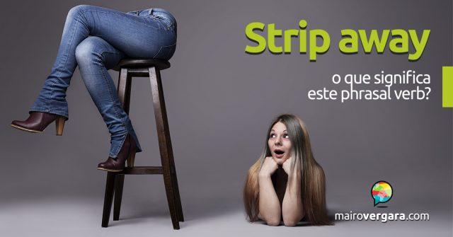 Strip Away | O que significa este phrasal verb?