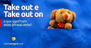 Take Out e Take Out On | O que significam estes phrasal verbs?