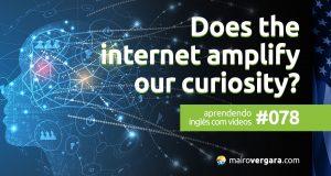 Aprendendo Inglês Com Vídeos #78: Does The Internet Amplify Our Curiosity?