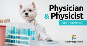 Qual a diferença entre Physician e Physicist?