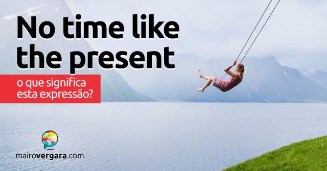 No Time Like the Present | O que significa esta expressão?