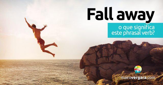 Fall Away   O que significa este phrasal verb?