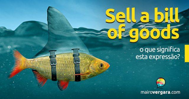 Sell a Bill of Goods   O que significa esta expressão?