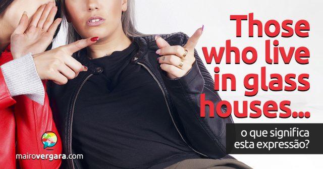 Those Who Live in Glass Houses | O que significa esta expressão?