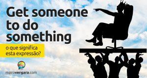 Get Someone to Do Something | O que significa esta expressão?