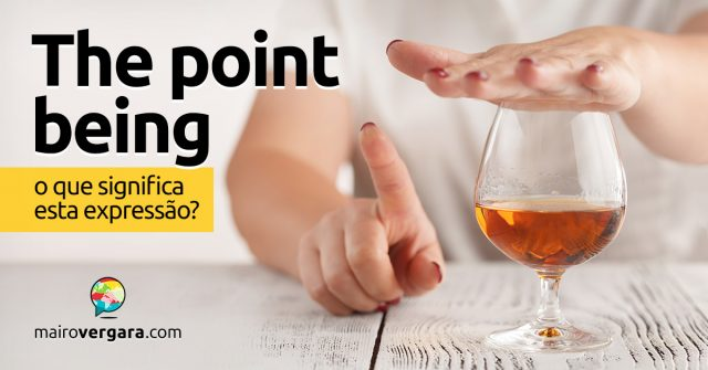 The Point Being | O que significa esta expressão?