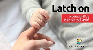 Latch On | O que significa este phrasal verb?
