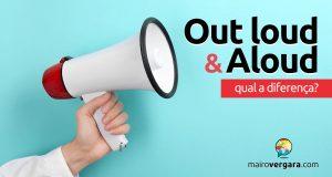 Qual a diferença entre Out Loud e Aloud?