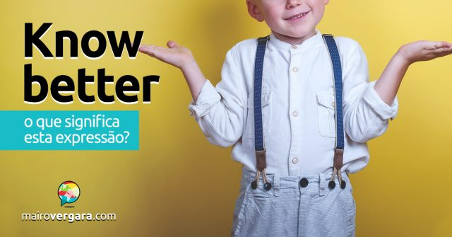 Know Better | O que significa esta expressão?