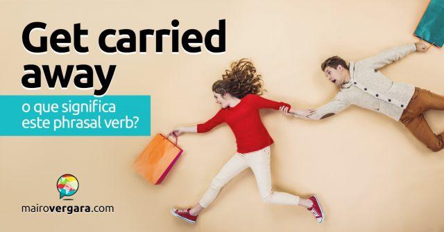 Get Carried Away | O que significa este phrasal verb?