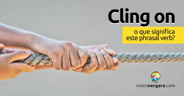 Cling On | O que significa este phrasal verb?