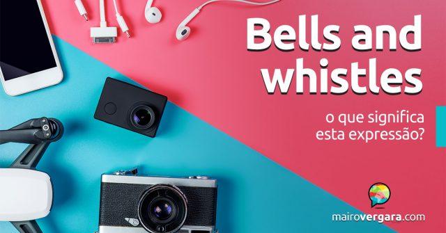 Bells and Whistles | O que significa esta expressão?