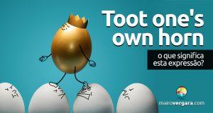 Toot One's Own Horn | O que significa essa expressão?