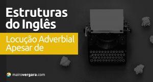 """Estruturas do Inglês: Locução Adverbial """"Apesar De"""""""