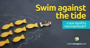 To Swim Against the Tide | O que significa essa expressão?