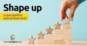 Shape Up | O que significa este phrasal verb?