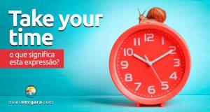 Take Your Time | O que significa esta expressão?