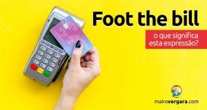 Foot the Bill | O que significa esta expressão?