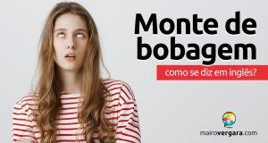 """Como se diz """"Monte de Bobagem"""" em inglês?"""