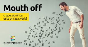 Mouth Off | O que significa este phrasal verb?