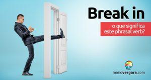 Break In | O que significa este phrasal verb?